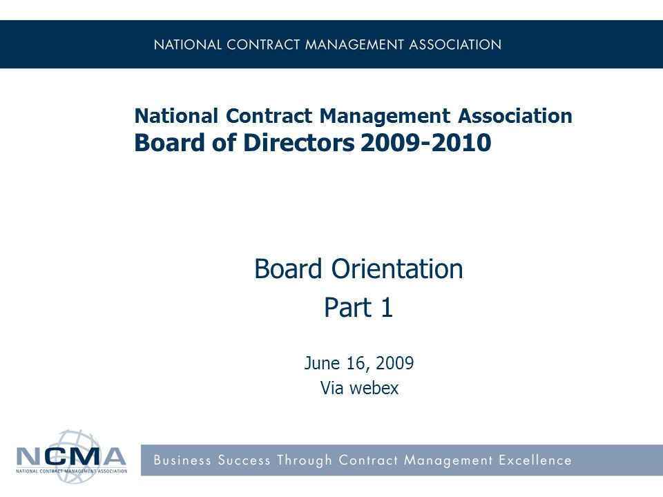 National Contract Management Association Board of Directors 2009-2010 Board Orientation Part 1 June 16, 2009 Via webex