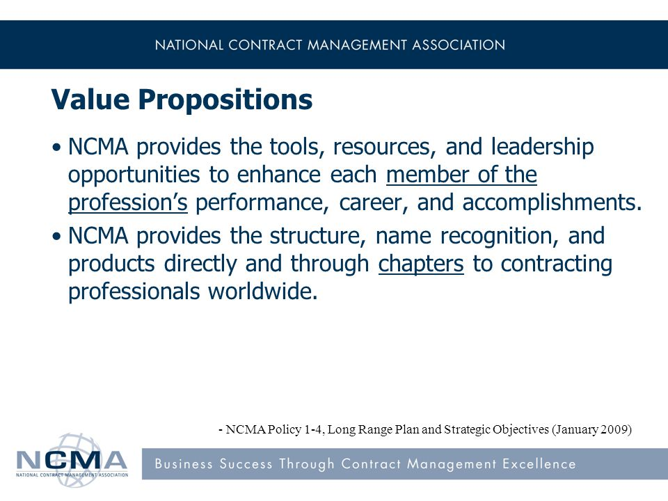 Value Propositions NCMA provides the tools, resources, and leadership opportunities to enhance each member of the profession's performance, career, and accomplishments.
