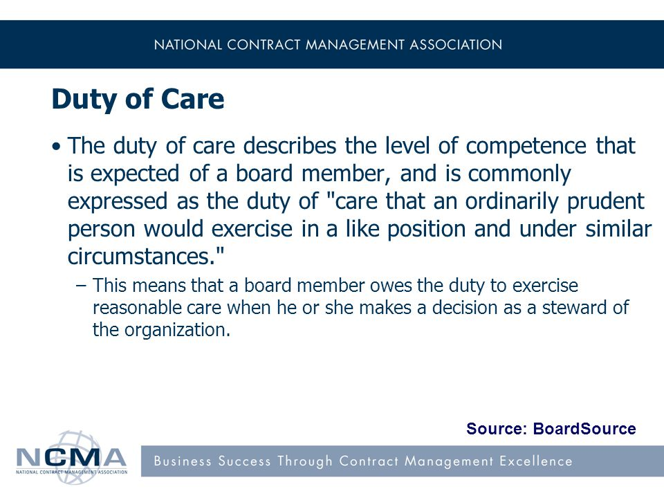 Duty of Care The duty of care describes the level of competence that is expected of a board member, and is commonly expressed as the duty of care that an ordinarily prudent person would exercise in a like position and under similar circumstances. –This means that a board member owes the duty to exercise reasonable care when he or she makes a decision as a steward of the organization.