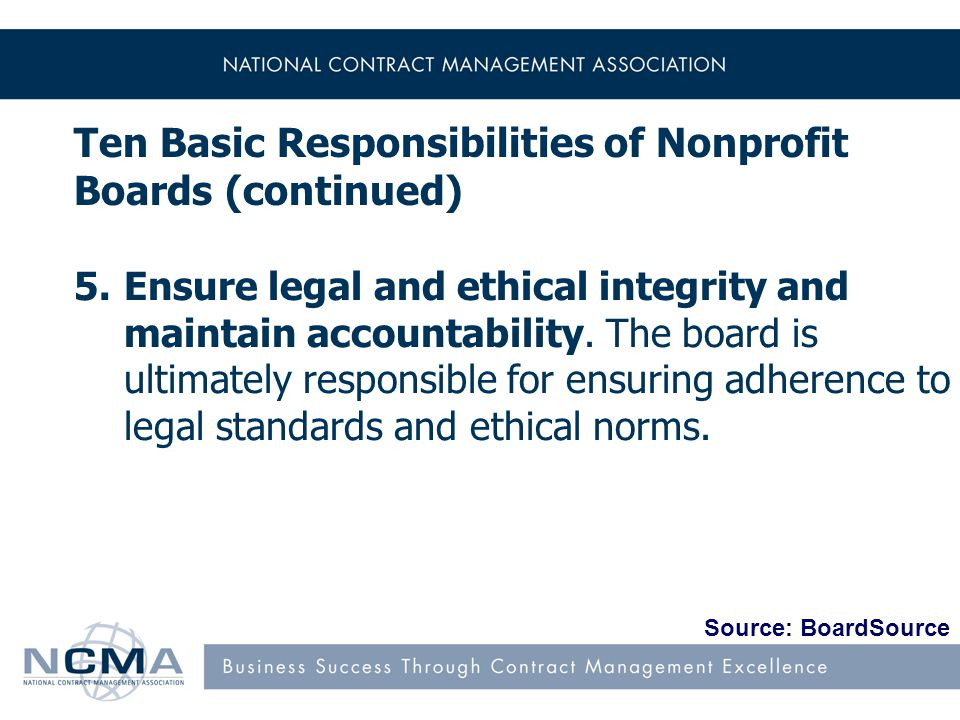 Ten Basic Responsibilities of Nonprofit Boards (continued) 5.Ensure legal and ethical integrity and maintain accountability.