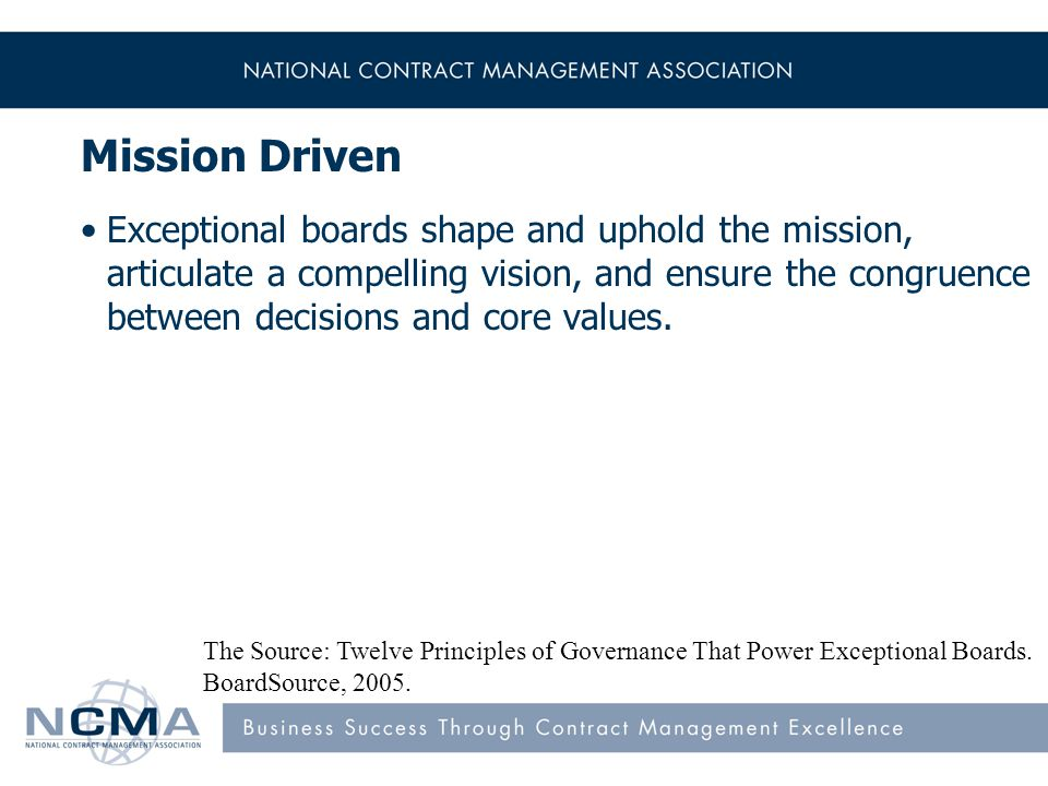 Mission Driven Exceptional boards shape and uphold the mission, articulate a compelling vision, and ensure the congruence between decisions and core values.
