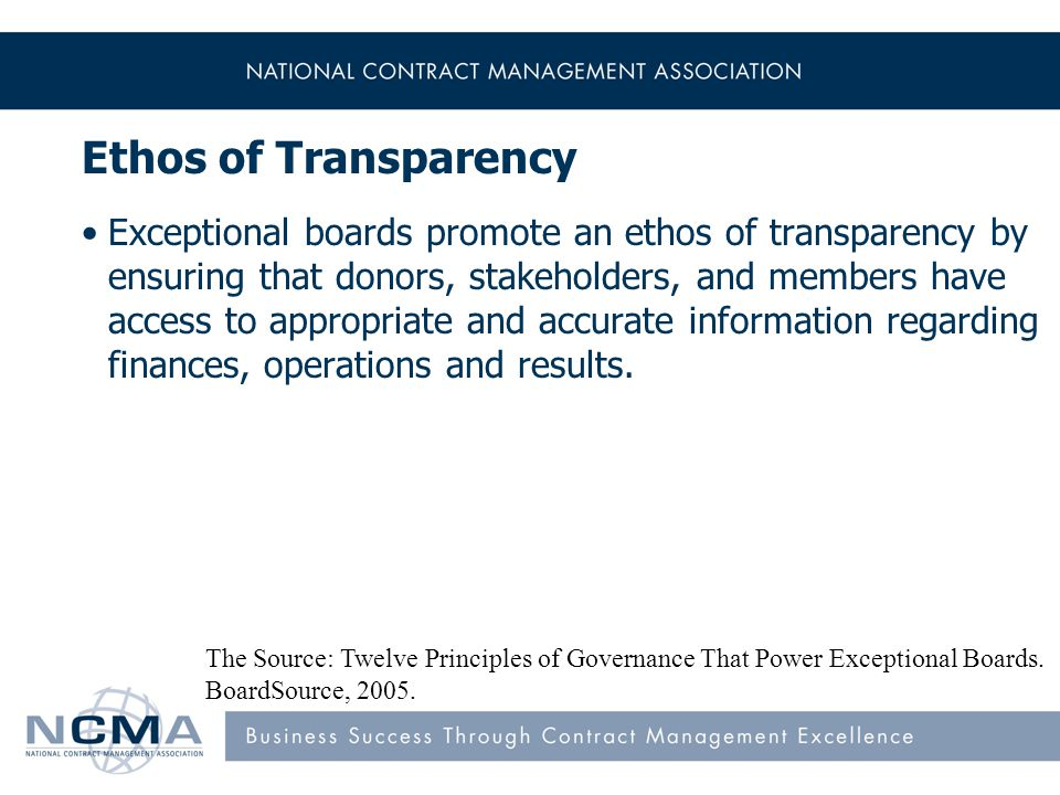 Ethos of Transparency Exceptional boards promote an ethos of transparency by ensuring that donors, stakeholders, and members have access to appropriate and accurate information regarding finances, operations and results.
