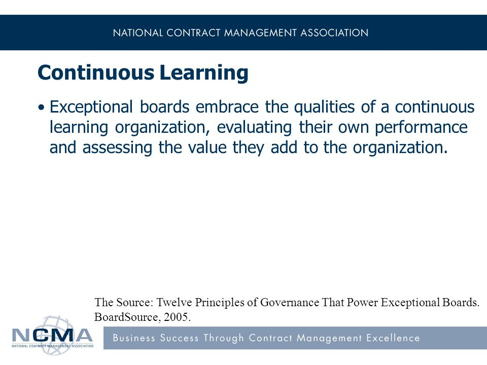 Continuous Learning Exceptional boards embrace the qualities of a continuous learning organization, evaluating their own performance and assessing the value they add to the organization.