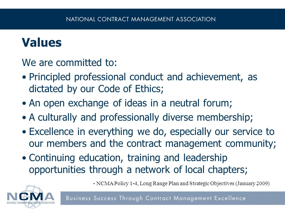 Values We are committed to: Principled professional conduct and achievement, as dictated by our Code of Ethics; An open exchange of ideas in a neutral forum; A culturally and professionally diverse membership; Excellence in everything we do, especially our service to our members and the contract management community; Continuing education, training and leadership opportunities through a network of local chapters; - NCMA Policy 1-4, Long Range Plan and Strategic Objectives (January 2009)
