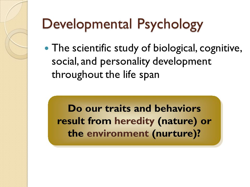 Developmental Psychology The scientific study of biological, cognitive, social, and personality development throughout the life span Do our traits and