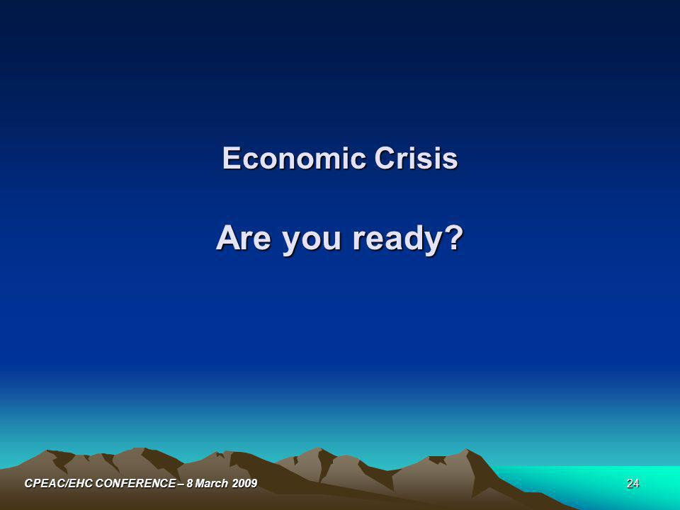 24CPEAC/EHC CONFERENCE – 8 March 2009 Economic Crisis Are you ready?