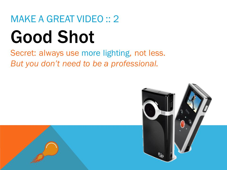MAKE A GREAT VIDEO :: 2 Good Shot Secret: always use more lighting, not less.
