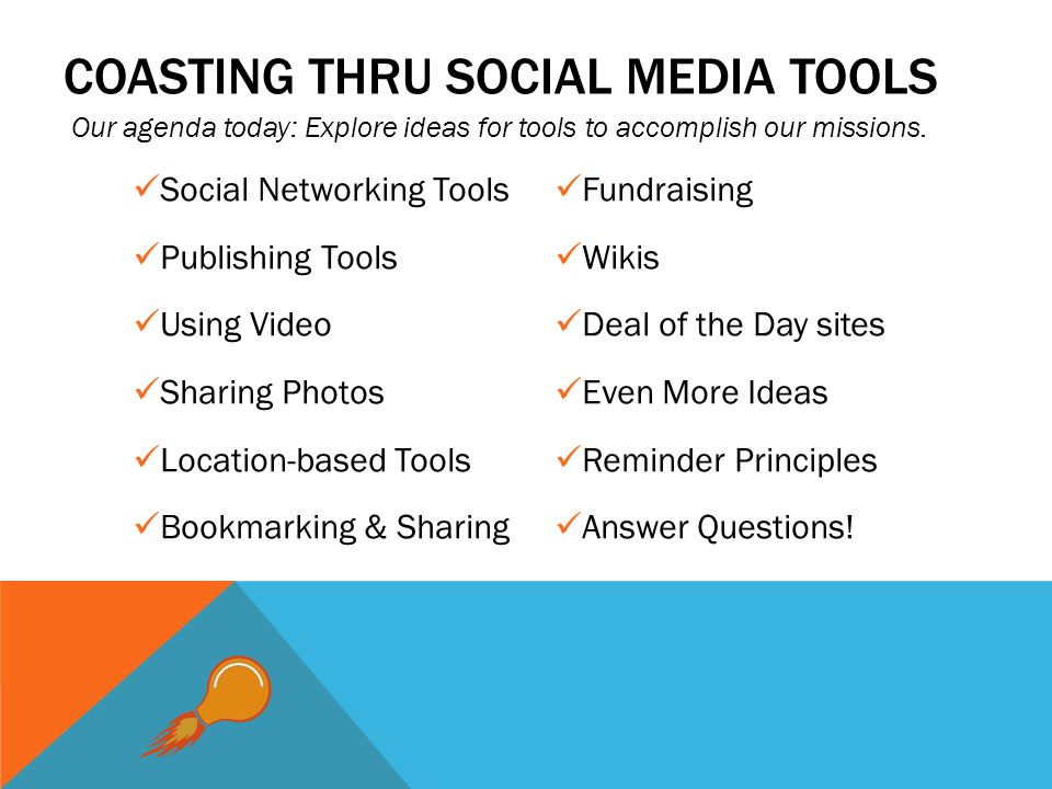 COASTING THRU SOCIAL MEDIA TOOLS Social Networking Tools Publishing Tools Using Video Sharing Photos Location-based Tools Bookmarking & Sharing Fundraising Wikis Deal of the Day sites Even More Ideas Reminder Principles Answer Questions.