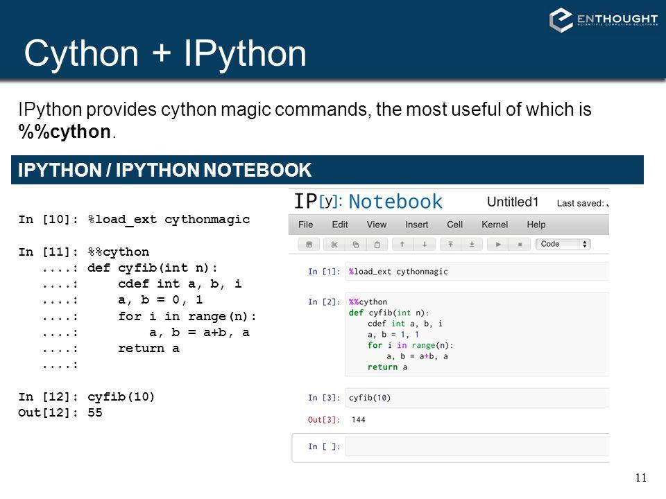 Cython + IPython 11 IPYTHON / IPYTHON NOTEBOOK In [10]: %load_ext cythonmagic In [11]: %cython....: def cyfib(int n):....: cdef int a, b, i....: a, b