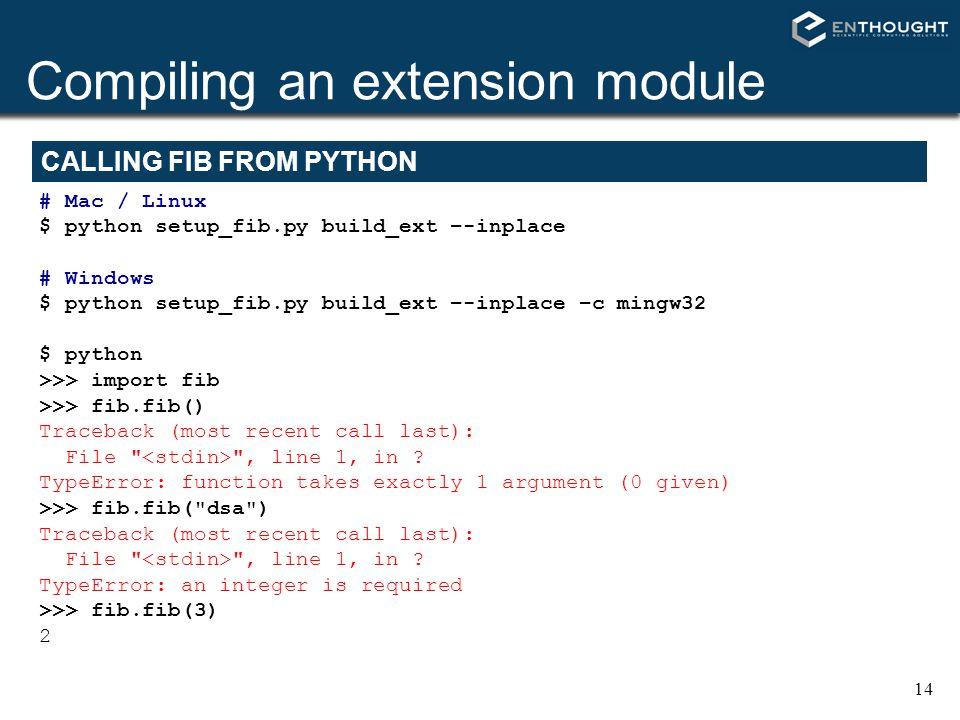 14 Compiling an extension module # Mac / Linux $ python setup_fib.py build_ext –-inplace # Windows $ python setup_fib.py build_ext –-inplace –c mingw3
