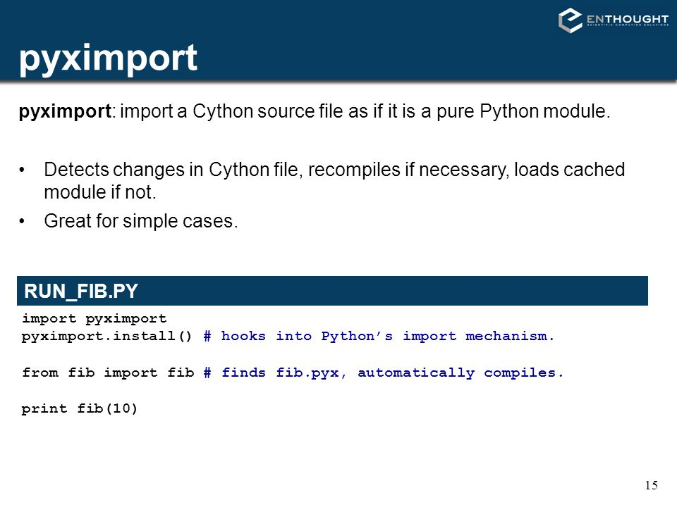 15 pyximport import pyximport pyximport.install() # hooks into Python's import mechanism. from fib import fib # finds fib.pyx, automatically compiles.