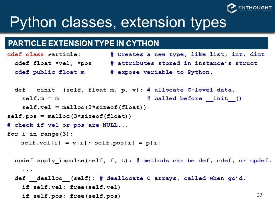 23 Python classes, extension types cdef class Particle: # Creates a new type, like list, int, dict cdef float *vel, *pos # attributes stored in instan
