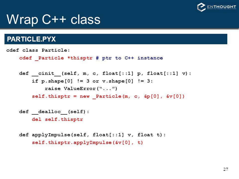 27 PARTICLE.PYX cdef class Particle: cdef _Particle *thisptr # ptr to C++ instance def __cinit__(self, m, c, float[::1] p, float[::1] v): if p.shape[0