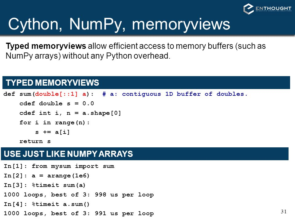 31 Cython, NumPy, memoryviews def sum(double[::1] a): # a: contiguous 1D buffer of doubles. cdef double s = 0.0 cdef int i, n = a.shape[0] for i in ra