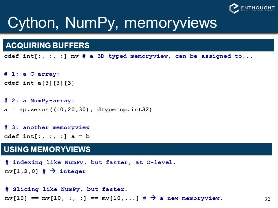 32 Cython, NumPy, memoryviews cdef int[:, :, :] mv # a 3D typed memoryview, can be assigned to... # 1: a C-array: cdef int a[3][3][3] # 2: a NumPy-arr