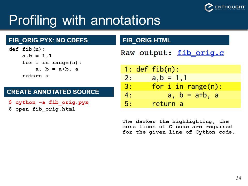 34 Profiling with annotations FIB_ORIG.PYX: NO CDEFS def fib(n): a,b = 1,1 for i in range(n): a, b = a+b, a return a $ cython –a fib_orig.pyx $ open f