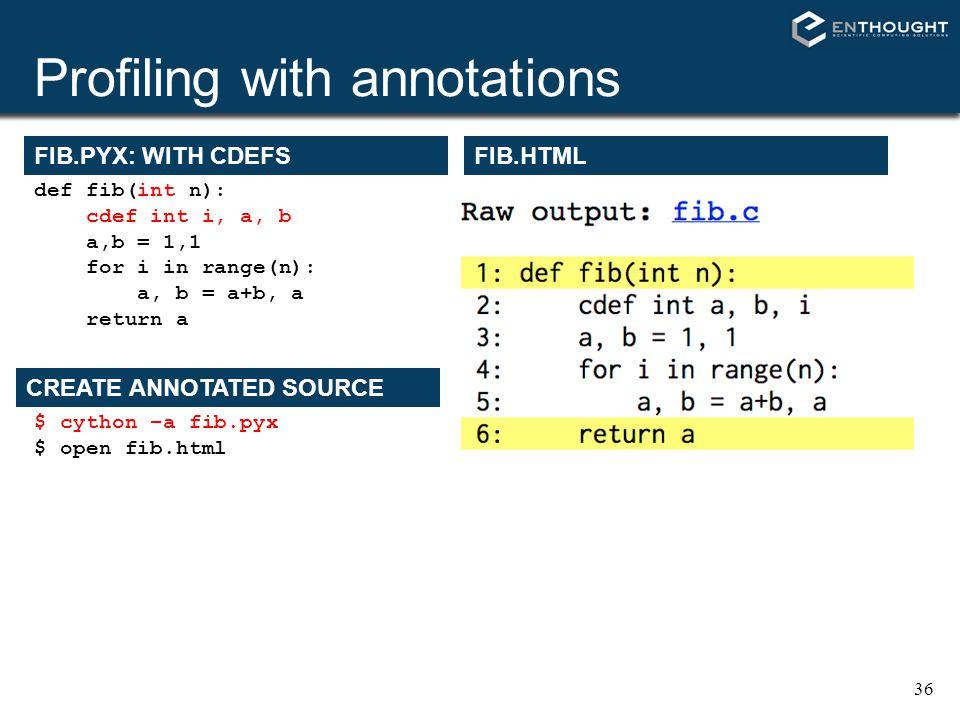 36 Profiling with annotations FIB.PYX: WITH CDEFS def fib(int n): cdef int i, a, b a,b = 1,1 for i in range(n): a, b = a+b, a return a $ cython –a fib