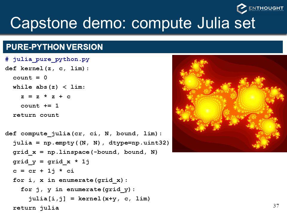 37 Capstone demo: compute Julia set # julia_pure_python.py def kernel(z, c, lim): count = 0 while abs(z) < lim: z = z * z + c count += 1 return count