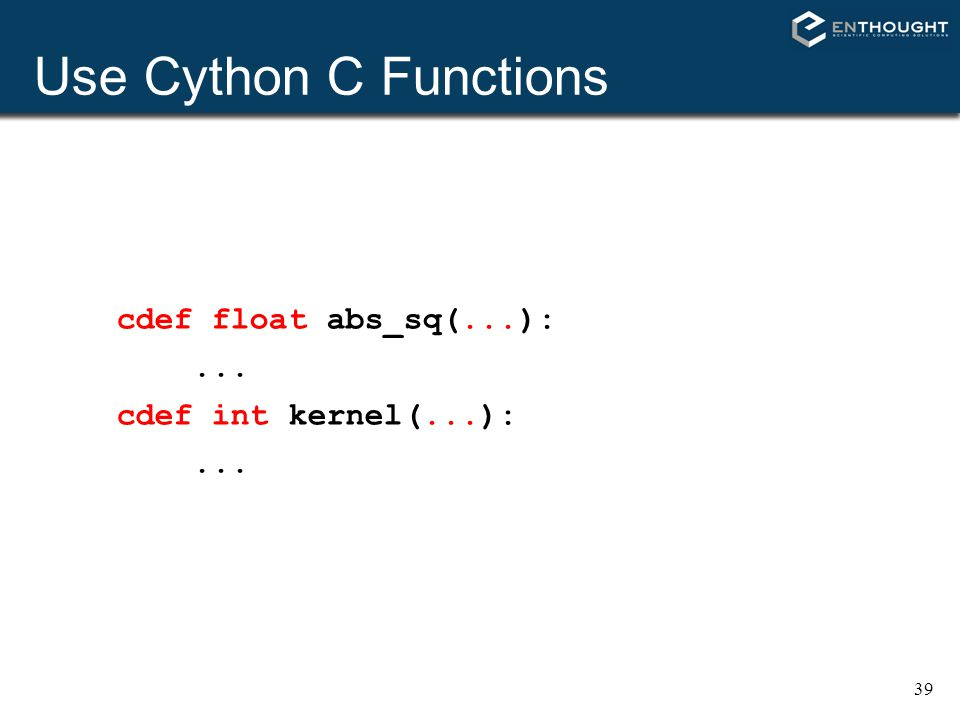 39 Use Cython C Functions cdef float abs_sq(...):... cdef int kernel(...):...