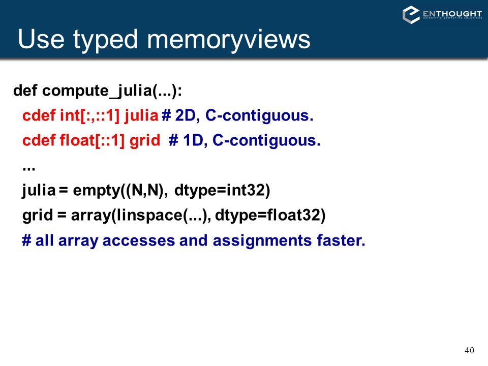 40 Use typed memoryviews def compute_julia(...): cdef int[:,::1] julia # 2D, C-contiguous. cdef float[::1] grid # 1D, C-contiguous.... julia = empty((