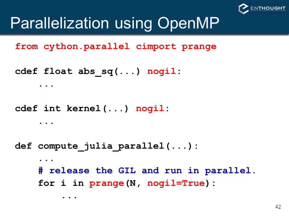 42 Parallelization using OpenMP from cython.parallel cimport prange cdef float abs_sq(...) nogil:... cdef int kernel(...) nogil:... def compute_julia_