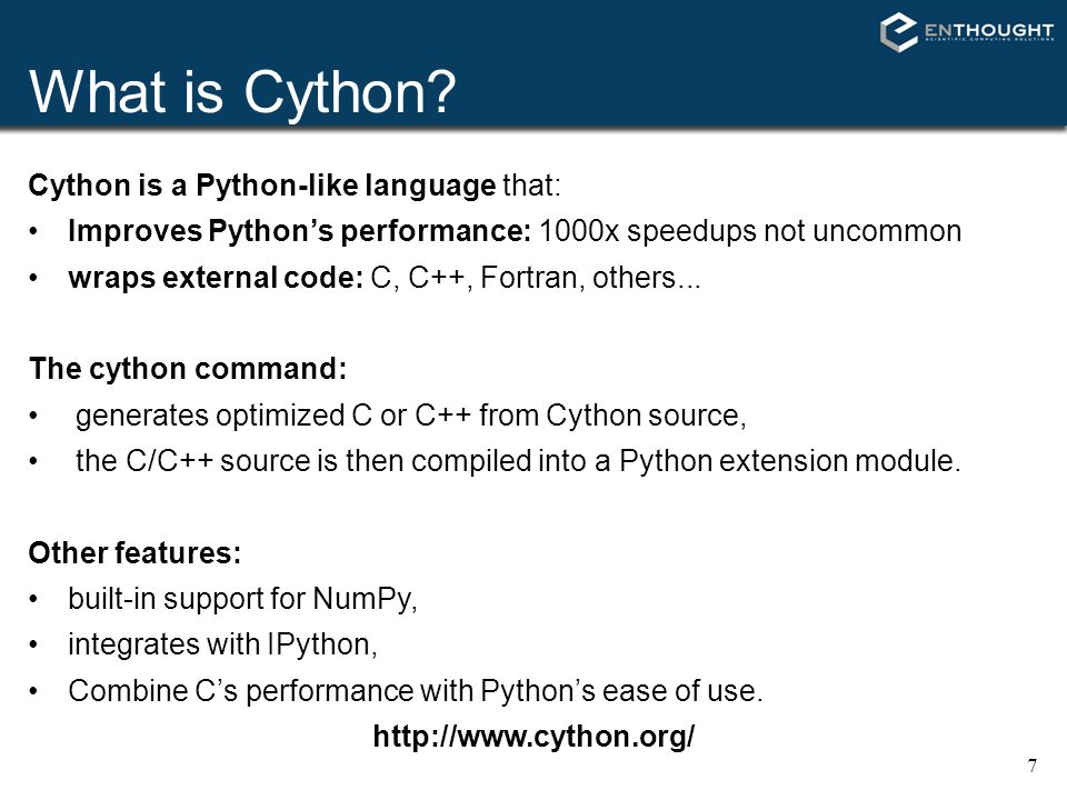 7 What is Cython? Cython is a Python-like language that: Improves Python's performance: 1000x speedups not uncommon wraps external code: C, C++, Fortr