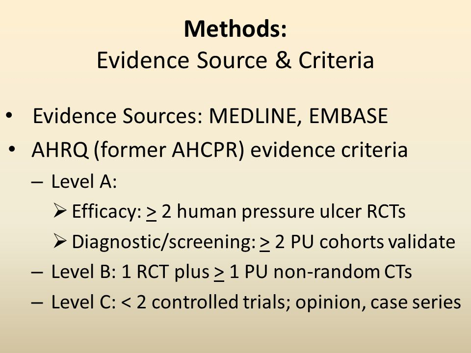 Methods: Evidence Source & Criteria Evidence Sources: MEDLINE, EMBASE AHRQ (former AHCPR) evidence criteria – Level A:  Efficacy: > 2 human pressure ulcer RCTs  Diagnostic/screening: > 2 PU cohorts validate – Level B: 1 RCT plus > 1 PU non-random CTs – Level C: < 2 controlled trials; opinion, case series