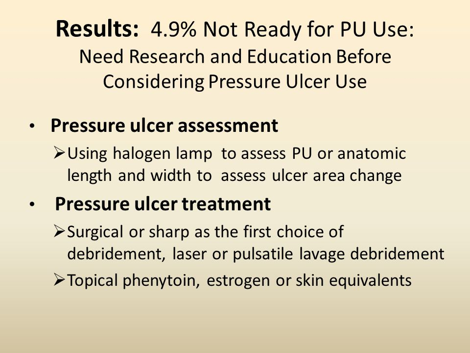 Results: 4.9% Not Ready for PU Use: Need Research and Education Before Considering Pressure Ulcer Use Pressure ulcer assessment  Using halogen lamp to assess PU or anatomic length and width to assess ulcer area change Pressure ulcer treatment  Surgical or sharp as the first choice of debridement, laser or pulsatile lavage debridement  Topical phenytoin, estrogen or skin equivalents