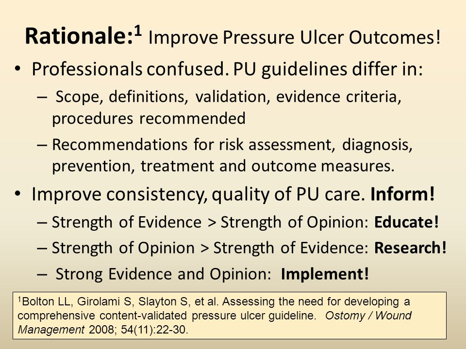 Rationale: 1 Improve Pressure Ulcer Outcomes! Professionals confused. PU guidelines differ in: – Scope, definitions, validation, evidence criteria, pr