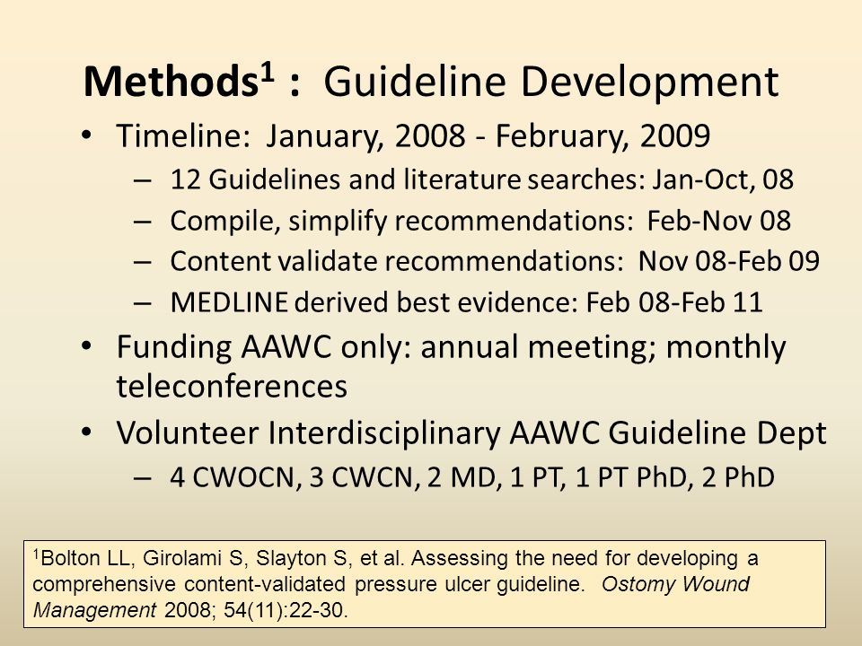 Methods 1 : Guideline Development Timeline: January, 2008 - February, 2009 – 12 Guidelines and literature searches: Jan-Oct, 08 – Compile, simplify recommendations: Feb-Nov 08 – Content validate recommendations: Nov 08-Feb 09 – MEDLINE derived best evidence: Feb 08-Feb 11 Funding AAWC only: annual meeting; monthly teleconferences Volunteer Interdisciplinary AAWC Guideline Dept – 4 CWOCN, 3 CWCN, 2 MD, 1 PT, 1 PT PhD, 2 PhD 1 Bolton LL, Girolami S, Slayton S, et al.