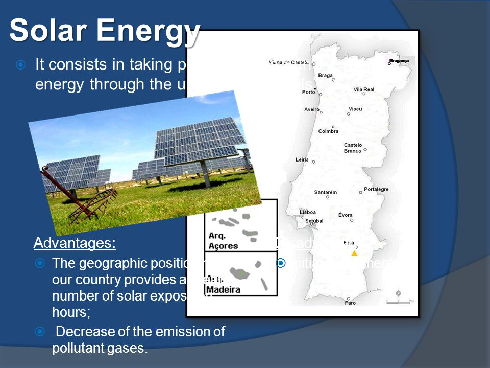 Solar Energy Advantages:  The geographic positioning of our country provides a great number of solar exposition hours;  Decrease of the emission of pollutant gases.