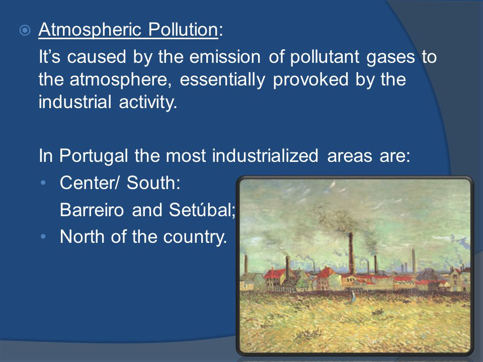 Atmospheric Pollution: It's caused by the emission of pollutant gases to the atmosphere, essentially provoked by the industrial activity.
