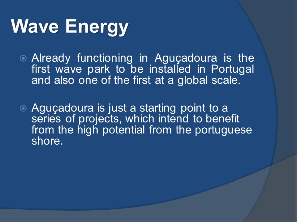 Wave Energy  Already functioning in Aguçadoura is the first wave park to be installed in Portugal and also one of the first at a global scale.