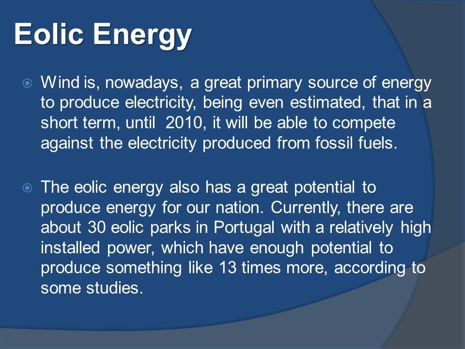 Eolic Energy  Wind is, nowadays, a great primary source of energy to produce electricity, being even estimated, that in a short term, until 2010, it will be able to compete against the electricity produced from fossil fuels.