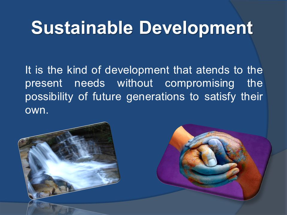 Sustainable Development It is the kind of development that atends to the present needs without compromising the possibility of future generations to satisfy their own.