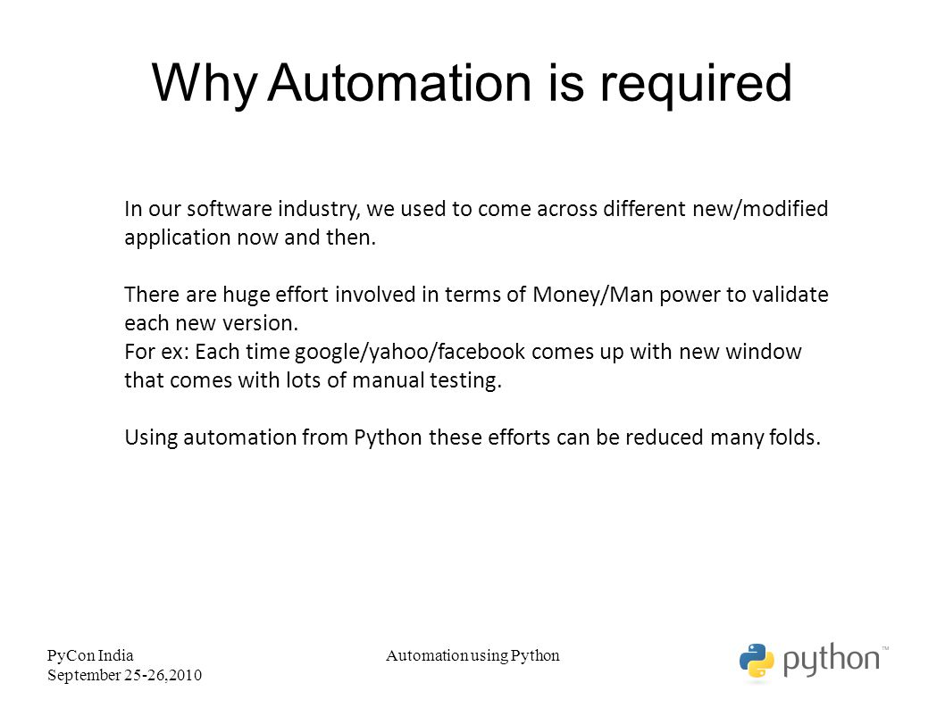 PyCon India September 25-26,2010 Why Python Automation using Python Python comes with huge number of in build modules which make it very easy to automate things.