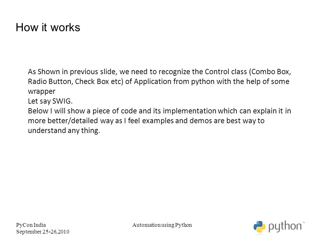 PyCon India September 25-26,2010 Automation using Python How it works As Shown in previous slide, we need to recognize the Control class (Combo Box, Radio Button, Check Box etc) of Application from python with the help of some wrapper Let say SWIG.
