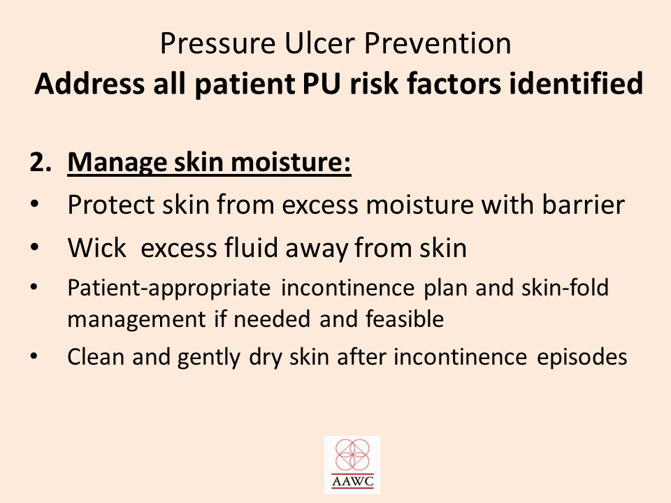Pressure Ulcer Prevention Address all patient PU risk factors identified 2.Manage skin moisture: Protect skin from excess moisture with barrier Wick excess fluid away from skin Patient-appropriate incontinence plan and skin-fold management if needed and feasible Clean and gently dry skin after incontinence episodes