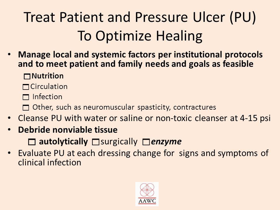 Treat Patient and Pressure Ulcer (PU) To Optimize Healing Manage local and systemic factors per institutional protocols and to meet patient and family needs and goals as feasible  Nutrition  Circulation  Infection  Other, such as neuromuscular spasticity, contractures Cleanse PU with water or saline or non-toxic cleanser at 4-15 psi Debride nonviable tissue  autolytically  surgically  enzyme Evaluate PU at each dressing change for signs and symptoms of clinical infection