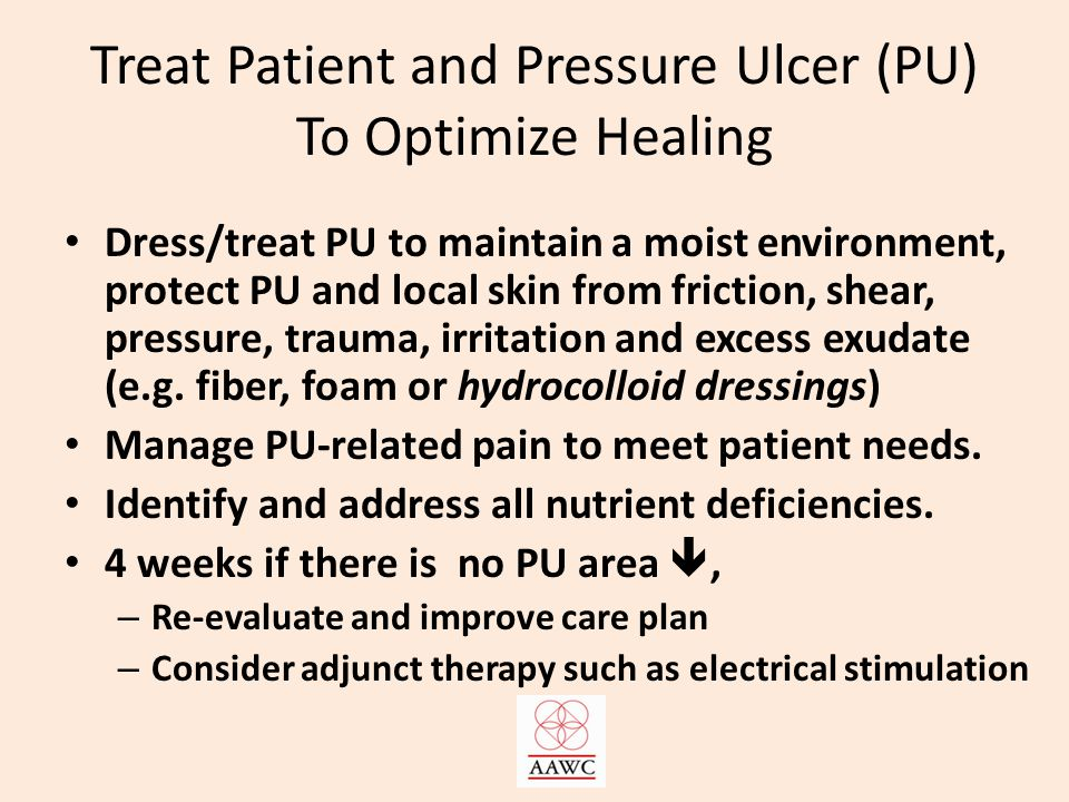 Treat Patient and Pressure Ulcer (PU) To Optimize Healing Dress/treat PU to maintain a moist environment, protect PU and local skin from friction, shear, pressure, trauma, irritation and excess exudate (e.g.