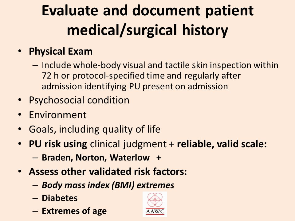 Evaluate and document patient medical/surgical history Physical Exam – Include whole-body visual and tactile skin inspection within 72 h or protocol-specified time and regularly after admission identifying PU present on admission Psychosocial condition Environment Goals, including quality of life PU risk using clinical judgment + reliable, valid scale: – Braden, Norton, Waterlow + Assess other validated risk factors: – Body mass index (BMI) extremes – Diabetes – Extremes of age