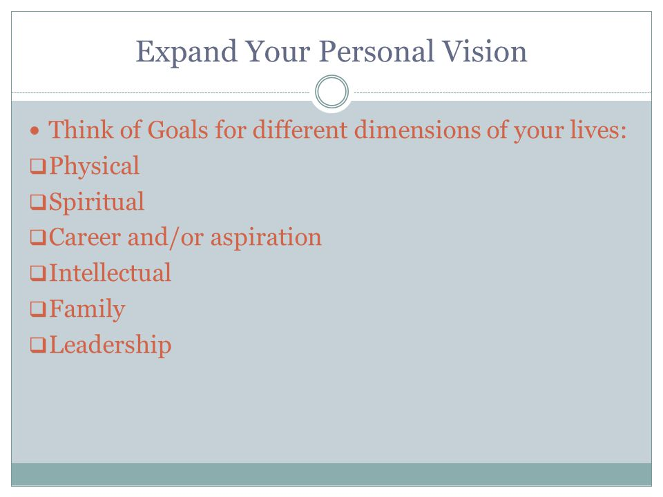 Expand Your Personal Vision Think of Goals for different dimensions of your lives:  Physical  Spiritual  Career and/or aspiration  Intellectual  Family  Leadership