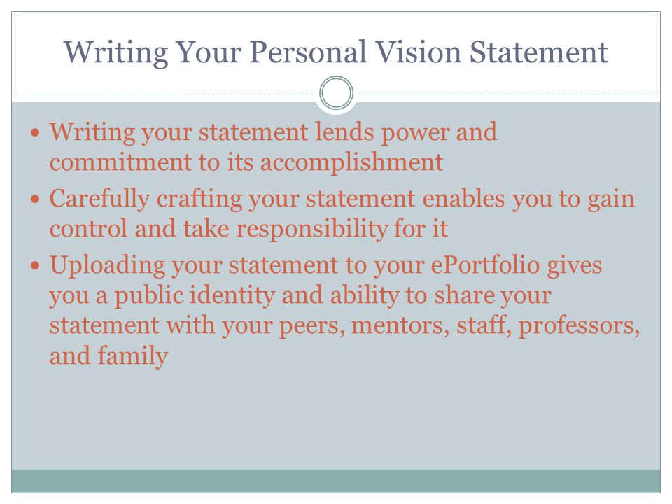 Writing Your Personal Vision Statement Writing your statement lends power and commitment to its accomplishment Carefully crafting your statement enables you to gain control and take responsibility for it Uploading your statement to your ePortfolio gives you a public identity and ability to share your statement with your peers, mentors, staff, professors, and family