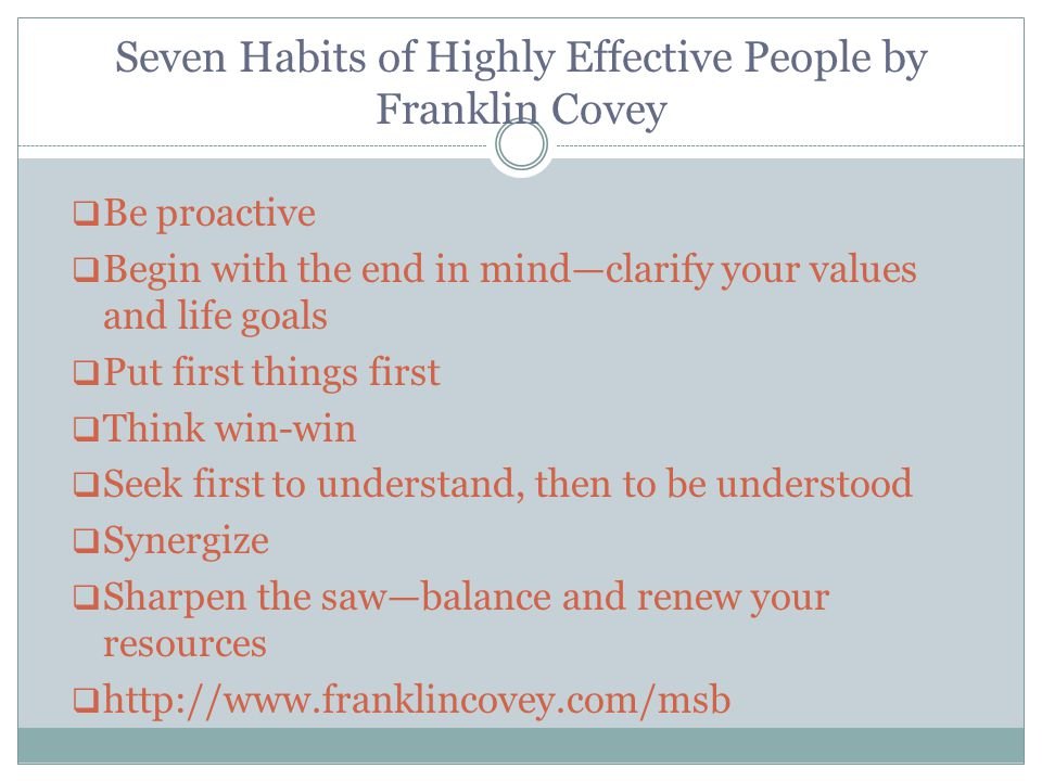Seven Habits of Highly Effective People by Franklin Covey  Be proactive  Begin with the end in mind—clarify your values and life goals  Put first things first  Think win-win  Seek first to understand, then to be understood  Synergize  Sharpen the saw—balance and renew your resources  http://www.franklincovey.com/msb