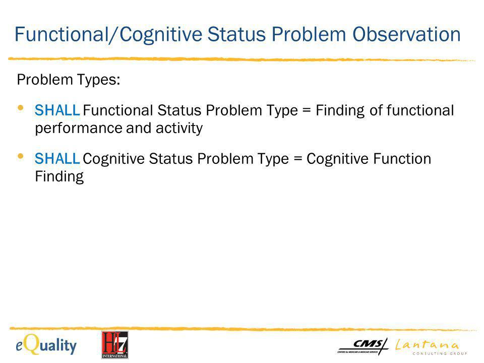 Functional Status Problem Observation (Example) >Functional Status Section >Functional Status Problem Observation (CARE) Problem Type: SHALL Finding of functional performance and activity Problem (Value Set: Problems): 267036007 shortness of breath >Functional Status Problem Observation (MDSv3) Problem Type: SHALL Finding of functional performance and activity Problem (Value Set: Problems): 286375007 no speech Effective time: 04212003 >Functional Status Problem Observation (OASIS-C)* Problem Type: SHALL Finding of functional performance and activity Problem (Value Set: Problems): 162891007 dyspnea Effective time: 083002011 *example in C-CDA IG