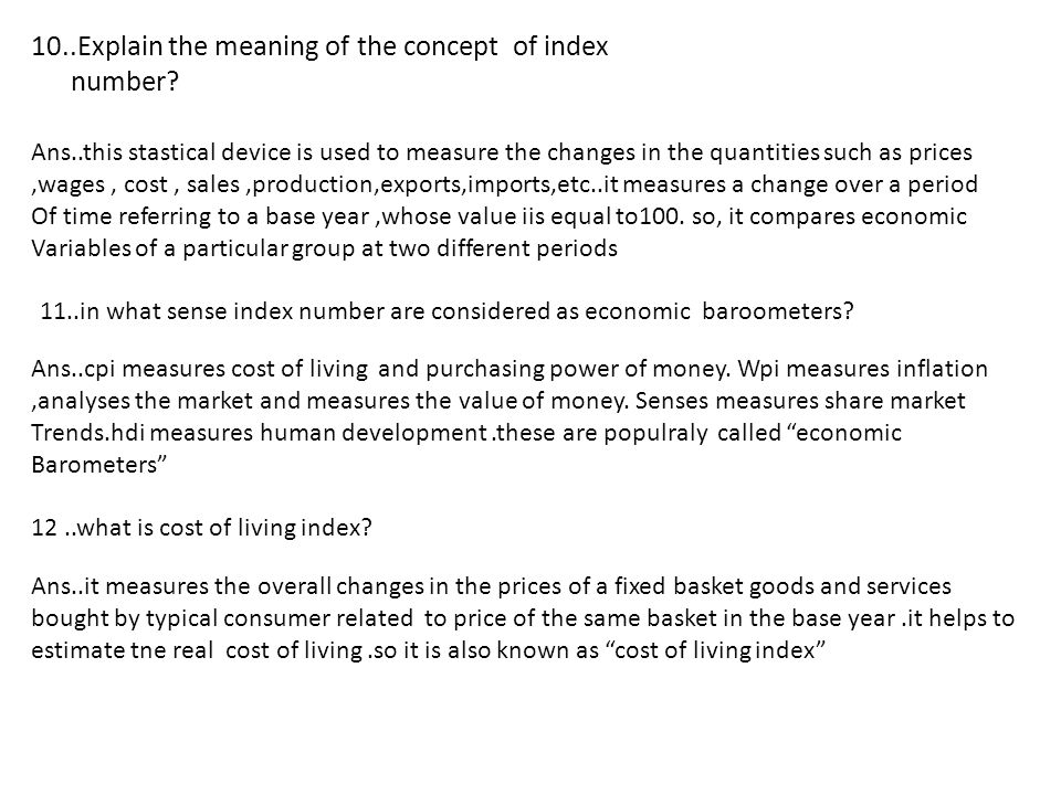 10..Explain the meaning of the concept of index number? Ans..this stastical device is used to measure the changes in the quantities such as prices,wag
