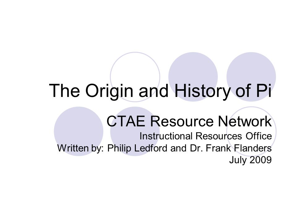 The Origin and History of Pi CTAE Resource Network Instructional Resources Office Written by: Philip Ledford and Dr.