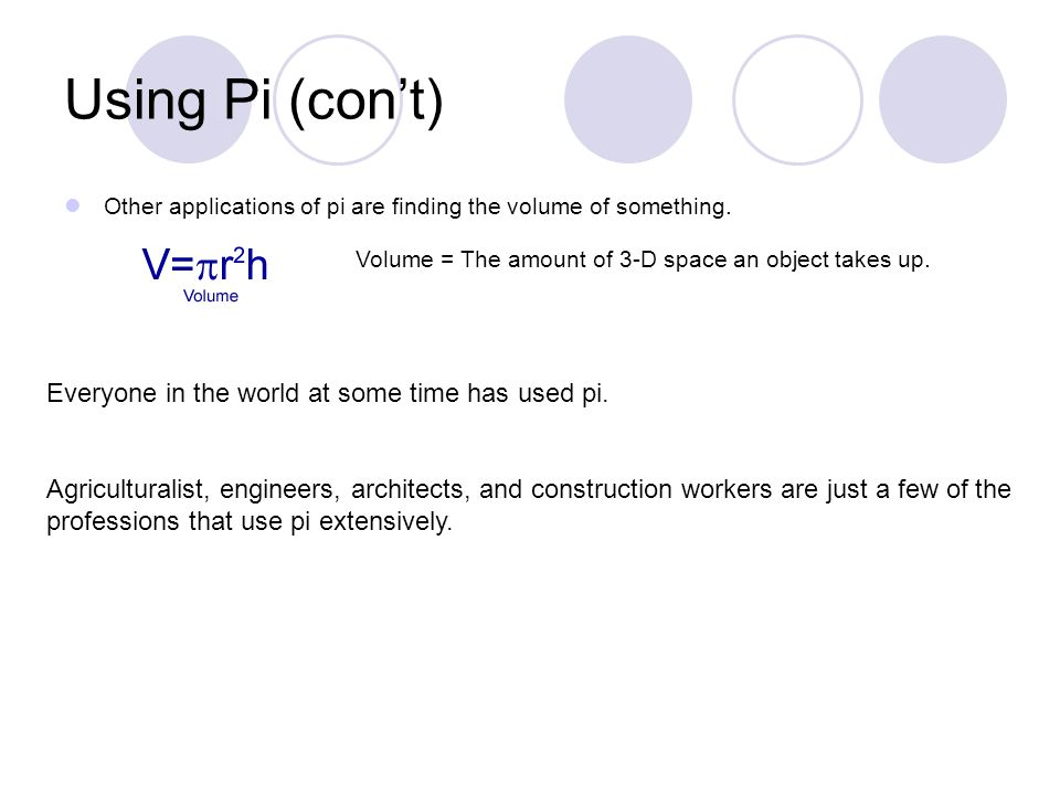 Using Pi (con't) Other applications of pi are finding the volume of something.
