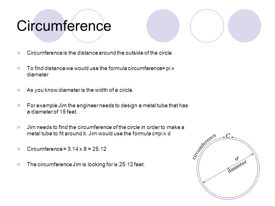 Circumference Circumference is the distance around the outside of the circle.