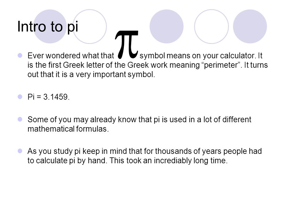 Intro to pi Ever wondered what that symbol means on your calculator.